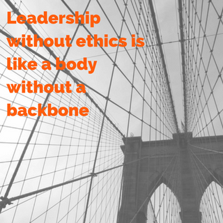 Leadership without ethics is like a body without a backbone